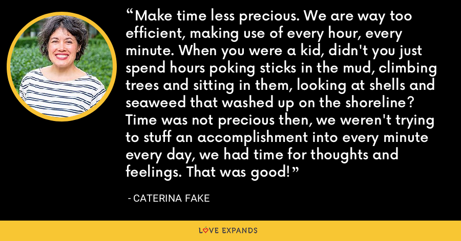 Make time less precious. We are way too efficient, making use of every hour, every minute. When you were a kid, didn't you just spend hours poking sticks in the mud, climbing trees and sitting in them, looking at shells and seaweed that washed up on the shoreline? Time was not precious then, we weren't trying to stuff an accomplishment into every minute every day, we had time for thoughts and feelings. That was good! - Caterina Fake