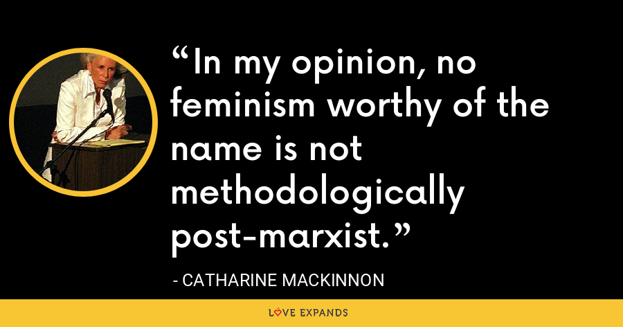In my opinion, no feminism worthy of the name is not methodologically post-marxist. - Catharine MacKinnon