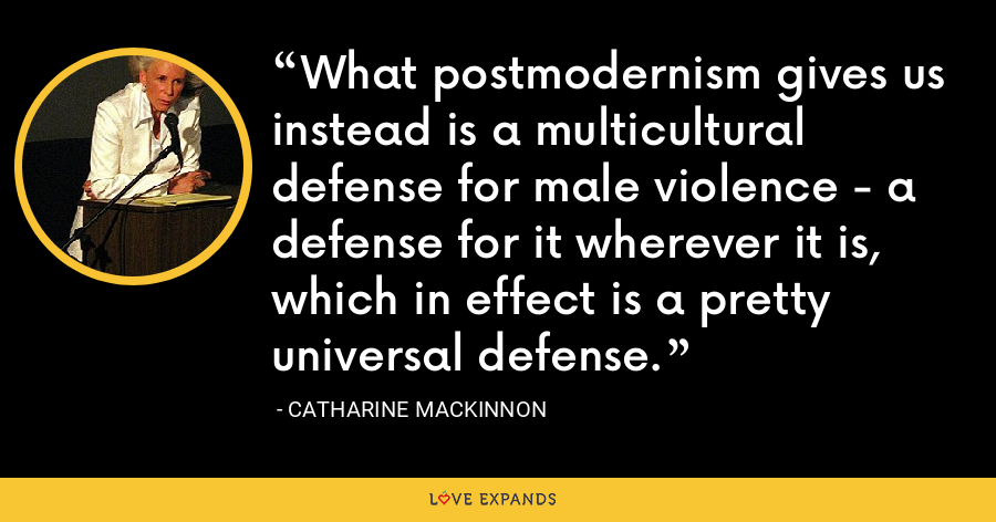 What postmodernism gives us instead is a multicultural defense for male violence - a defense for it wherever it is, which in effect is a pretty universal defense. - Catharine MacKinnon
