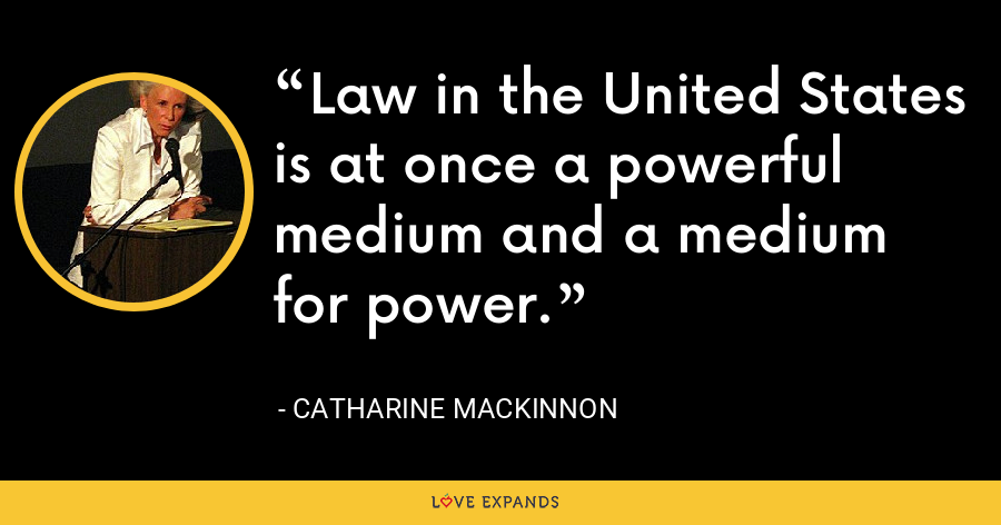Law in the United States is at once a powerful medium and a medium for power. - Catharine MacKinnon