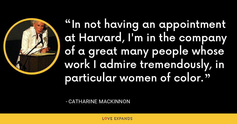 In not having an appointment at Harvard, I'm in the company of a great many people whose work I admire tremendously, in particular women of color. - Catharine MacKinnon