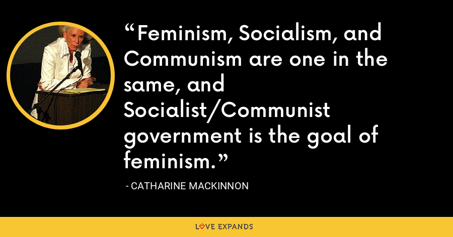 Feminism, Socialism, and Communism are one in the same, and Socialist/Communist government is the goal of feminism. - Catharine MacKinnon