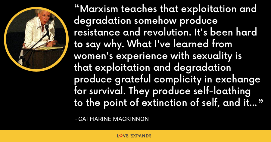 Marxism teaches that exploitation and degradation somehow produce resistance and revolution. It's been hard to say why. What I've learned from women's experience with sexuality is that exploitation and degradation produce grateful complicity in exchange for survival. They produce self-loathing to the point of extinction of self, and it is respect for self that makes resistance conceivable. - Catharine MacKinnon