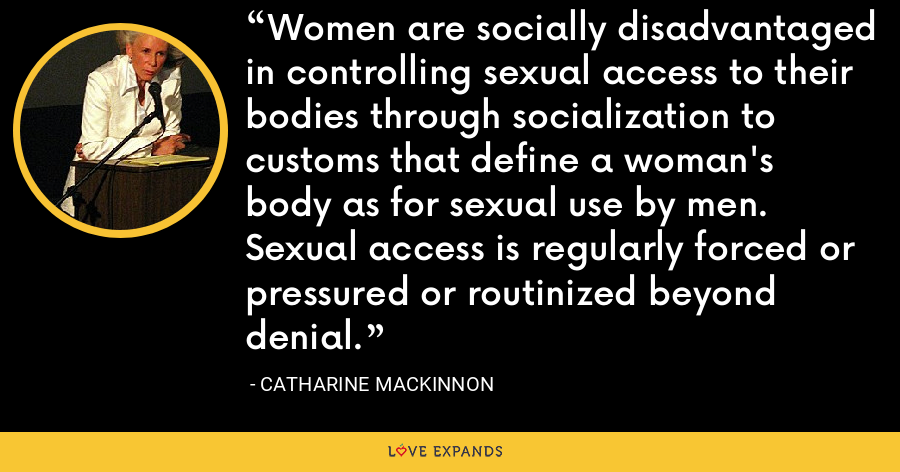 Women are socially disadvantaged in controlling sexual access to their bodies through socialization to customs that define a woman's body as for sexual use by men. Sexual access is regularly forced or pressured or routinized beyond denial. - Catharine MacKinnon