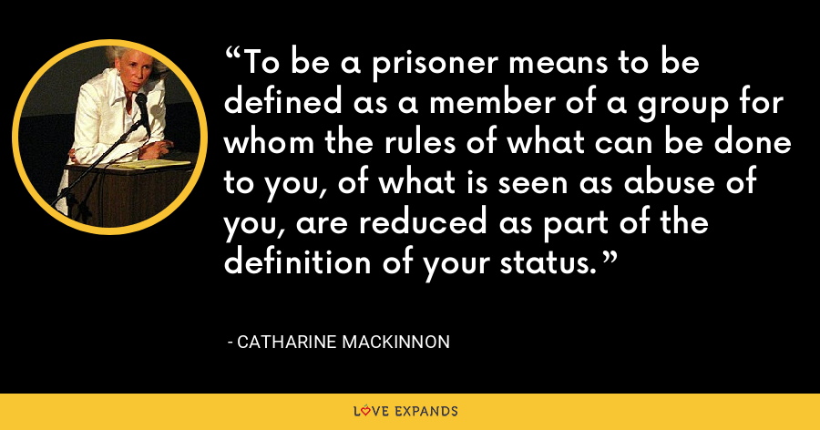 To be a prisoner means to be defined as a member of a group for whom the rules of what can be done to you, of what is seen as abuse of you, are reduced as part of the definition of your status. - Catharine MacKinnon