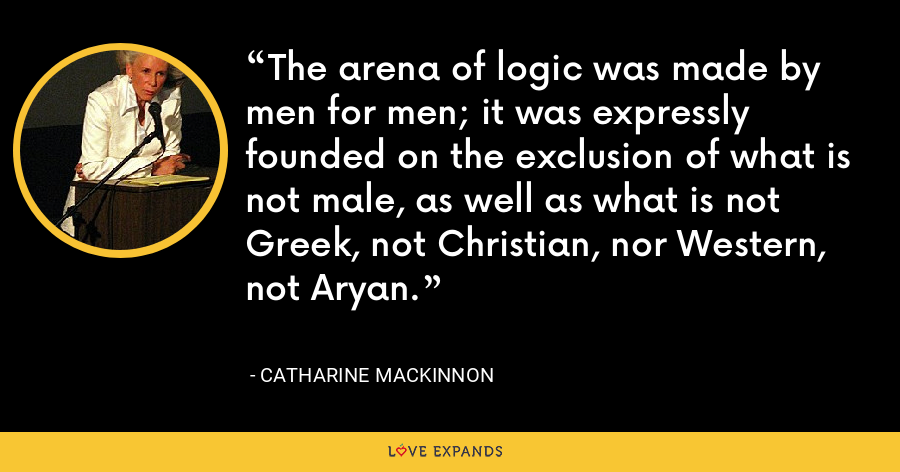 The arena of logic was made by men for men; it was expressly founded on the exclusion of what is not male, as well as what is not Greek, not Christian, nor Western, not Aryan. - Catharine MacKinnon