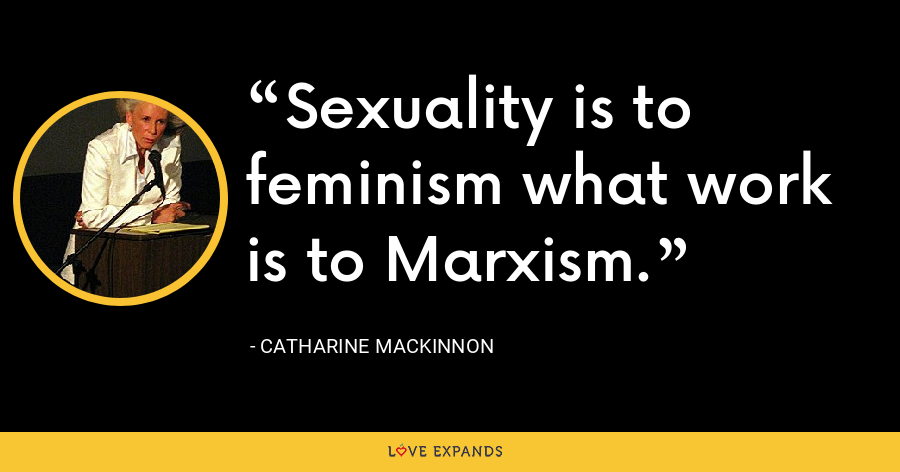 Sexuality is to feminism what work is to Marxism. - Catharine MacKinnon