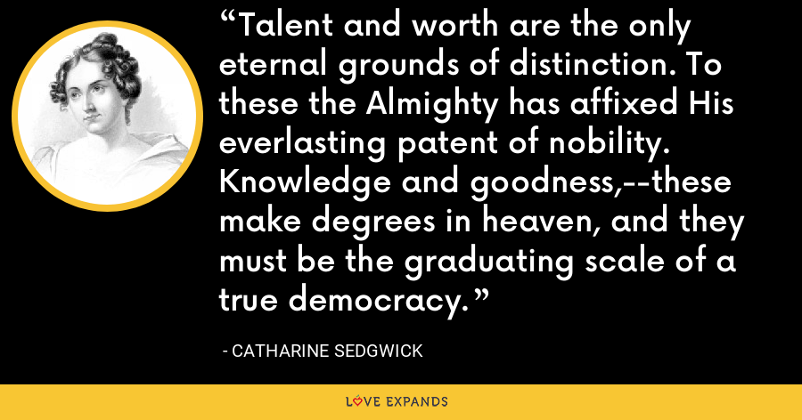 Talent and worth are the only eternal grounds of distinction. To these the Almighty has affixed His everlasting patent of nobility. Knowledge and goodness,--these make degrees in heaven, and they must be the graduating scale of a true democracy. - Catharine Sedgwick