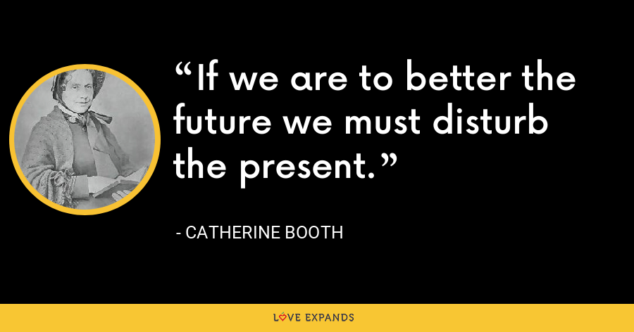 If we are to better the future we must disturb the present. - Catherine Booth