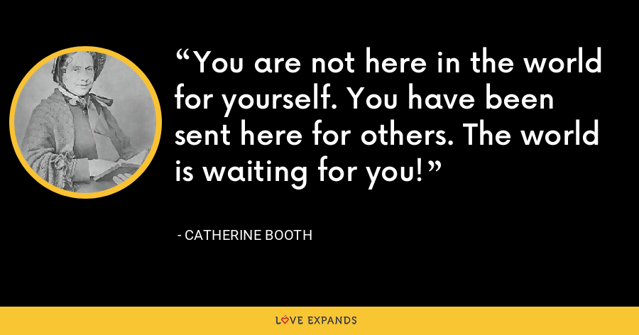 You are not here in the world for yourself. You have been sent here for others. The world is waiting for you! - Catherine Booth
