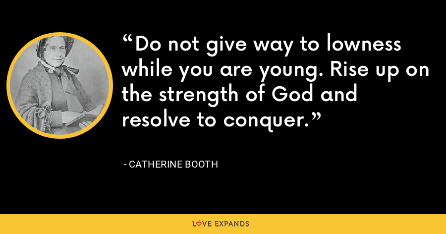 Do not give way to lowness while you are young. Rise up on the strength of God and resolve to conquer. - Catherine Booth