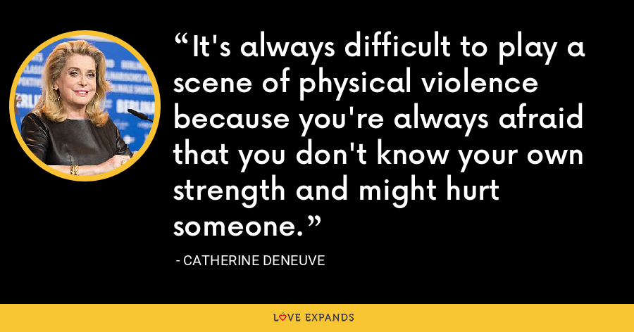 It's always difficult to play a scene of physical violence because you're always afraid that you don't know your own strength and might hurt someone. - Catherine Deneuve