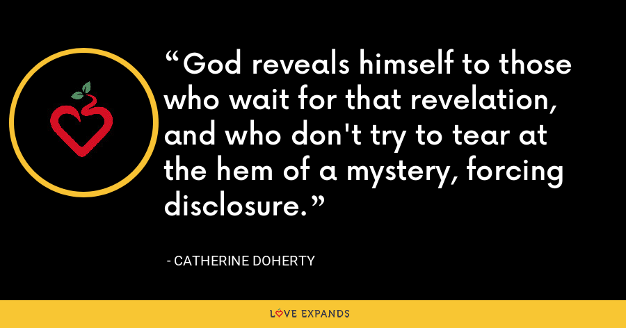 God reveals himself to those who wait for that revelation, and who don't try to tear at the hem of a mystery, forcing disclosure. - Catherine Doherty