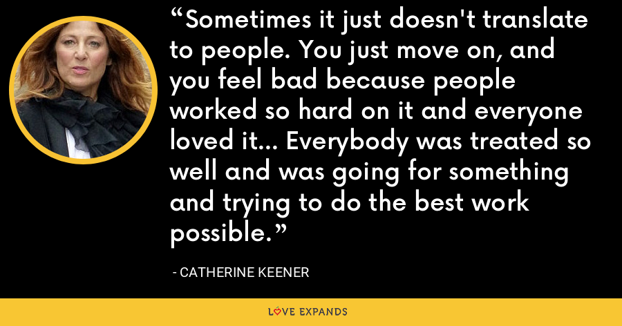 Sometimes it just doesn't translate to people. You just move on, and you feel bad because people worked so hard on it and everyone loved it... Everybody was treated so well and was going for something and trying to do the best work possible. - Catherine Keener