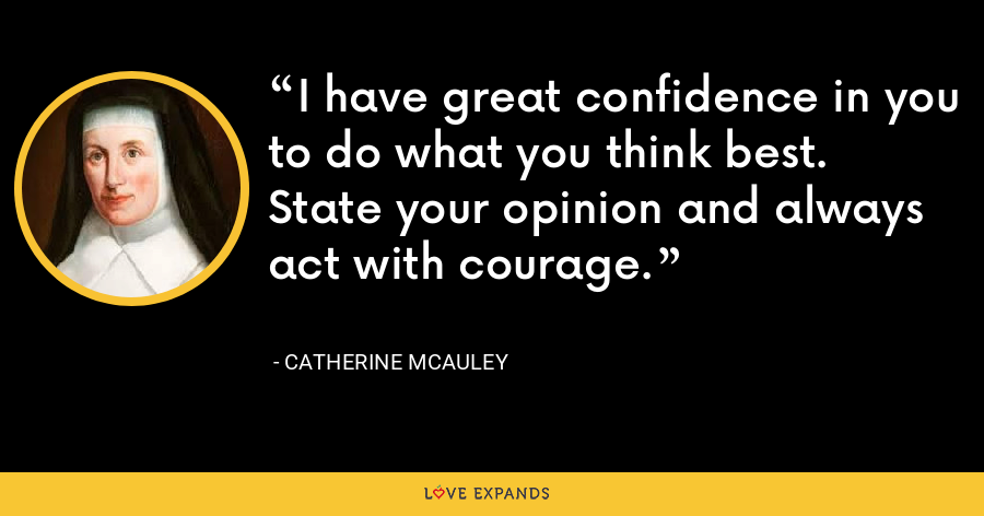 I have great confidence in you to do what you think best. State your opinion and always act with courage. - Catherine McAuley