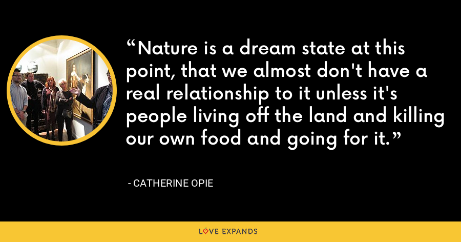 Nature is a dream state at this point, that we almost don't have a real relationship to it unless it's people living off the land and killing our own food and going for it. - Catherine Opie