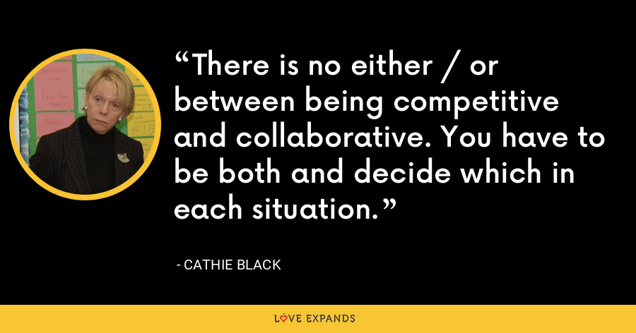 There is no either / or between being competitive and collaborative. You have to be both and decide which in each situation. - Cathie Black