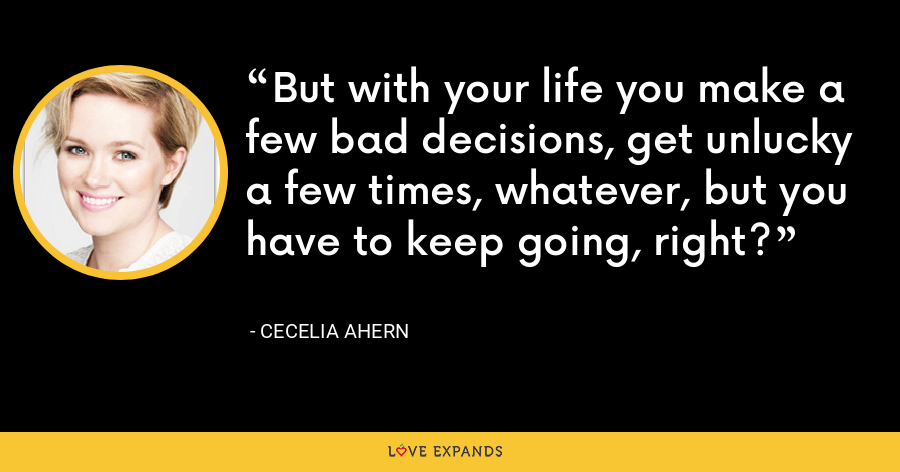 But with your life you make a few bad decisions, get unlucky a few times, whatever, but you have to keep going, right? - Cecelia Ahern