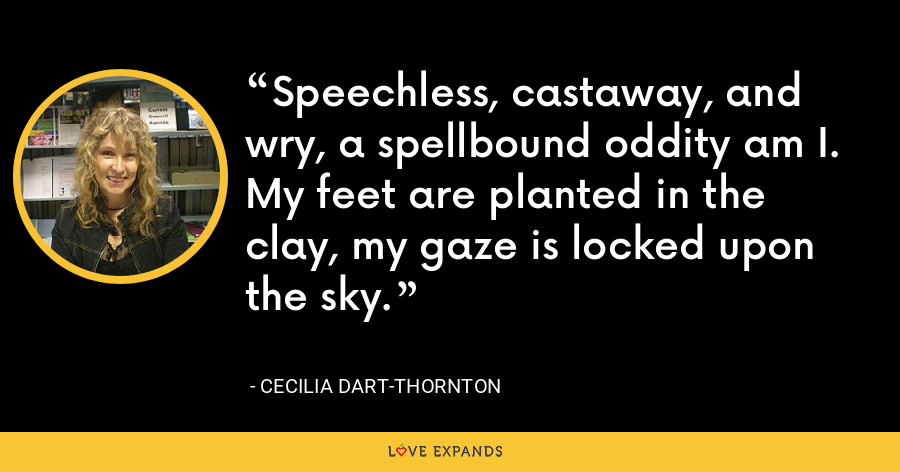 Speechless, castaway, and wry, a spellbound oddity am I. My feet are planted in the clay, my gaze is locked upon the sky. - Cecilia Dart-Thornton
