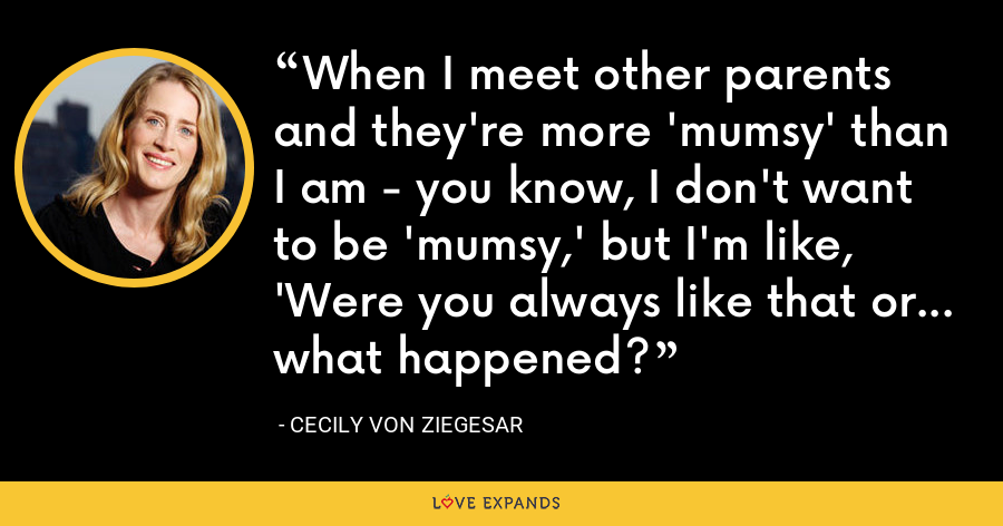 When I meet other parents and they're more 'mumsy' than I am - you know, I don't want to be 'mumsy,' but I'm like, 'Were you always like that or... what happened? - Cecily von Ziegesar