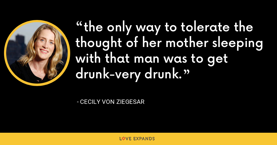 the only way to tolerate the thought of her mother sleeping with that man was to get drunk-very drunk. - Cecily von Ziegesar