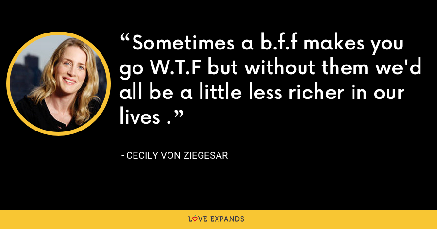 Sometimes a b.f.f makes you go W.T.F but without them we'd all be a little less richer in our lives . - Cecily von Ziegesar