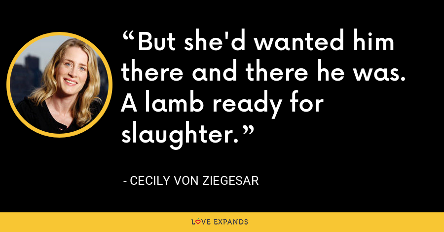 But she'd wanted him there and there he was. A lamb ready for slaughter. - Cecily von Ziegesar