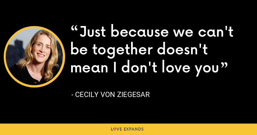 Just because we can't be together doesn't mean I don't love you - Cecily von Ziegesar