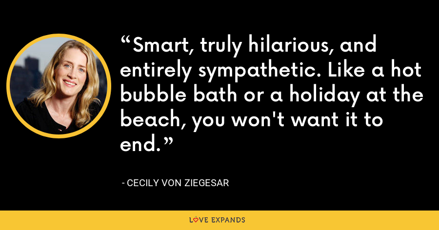 Smart, truly hilarious, and entirely sympathetic. Like a hot bubble bath or a holiday at the beach, you won't want it to end. - Cecily von Ziegesar