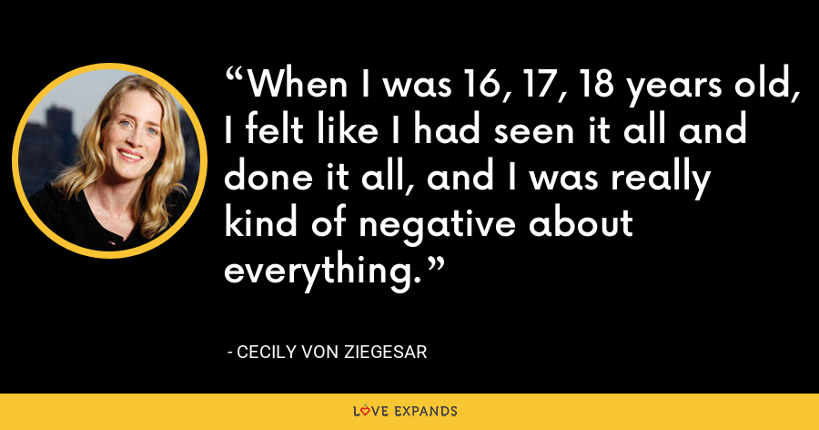 When I was 16, 17, 18 years old, I felt like I had seen it all and done it all, and I was really kind of negative about everything. - Cecily von Ziegesar
