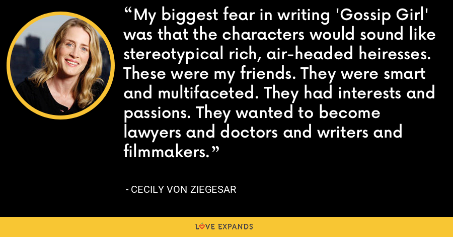 My biggest fear in writing 'Gossip Girl' was that the characters would sound like stereotypical rich, air-headed heiresses. These were my friends. They were smart and multifaceted. They had interests and passions. They wanted to become lawyers and doctors and writers and filmmakers. - Cecily von Ziegesar