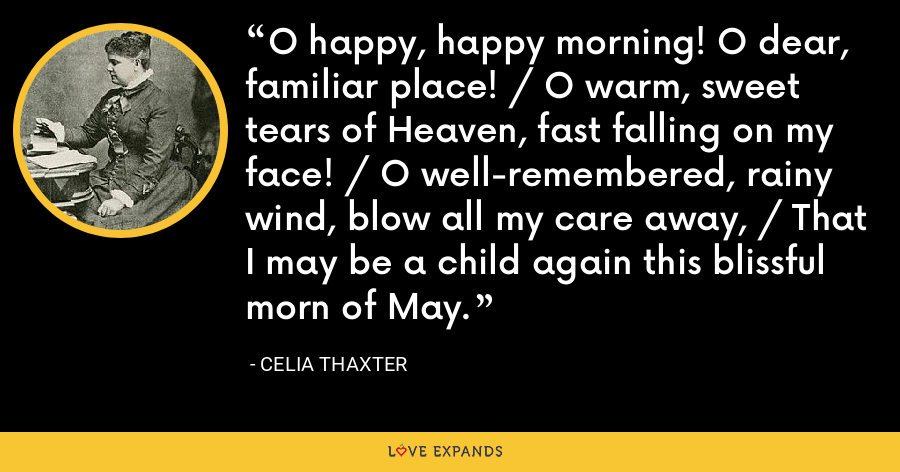 O happy, happy morning! O dear, familiar place! / O warm, sweet tears of Heaven, fast falling on my face! / O well-remembered, rainy wind, blow all my care away, / That I may be a child again this blissful morn of May. - Celia Thaxter