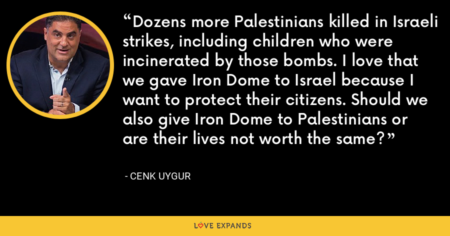 Dozens more Palestinians killed in Israeli strikes, including children who were incinerated by those bombs. I love that we gave Iron Dome to Israel because I want to protect their citizens. Should we also give Iron Dome to Palestinians or are their lives not worth the same? - Cenk Uygur