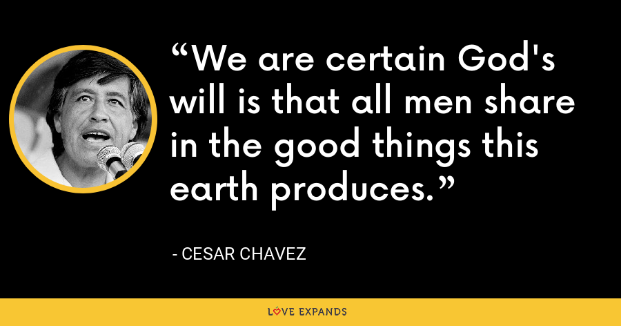We are certain God's will is that all men share in the good things this earth produces. - Cesar Chavez