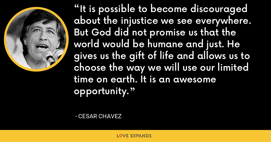 It is possible to become discouraged about the injustice we see everywhere. But God did not promise us that the world would be humane and just. He gives us the gift of life and allows us to choose the way we will use our limited time on earth. It is an awesome opportunity. - Cesar Chavez