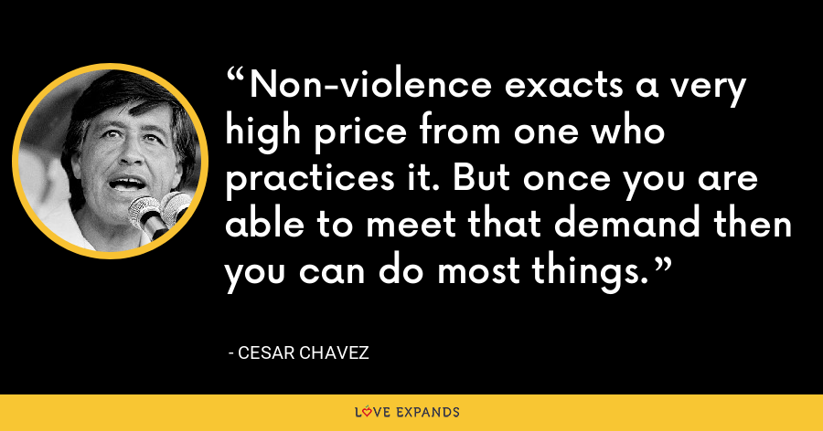 Non-violence exacts a very high price from one who practices it. But once you are able to meet that demand then you can do most things. - Cesar Chavez