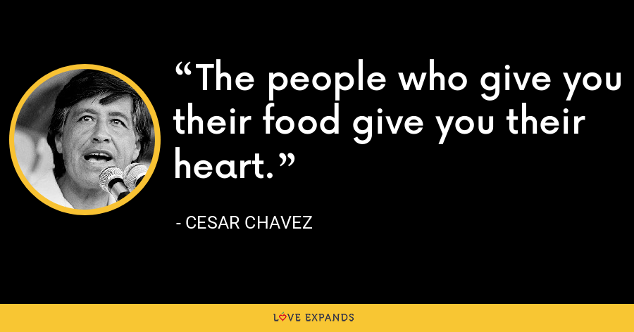 The people who give you their food give you their heart. - Cesar Chavez