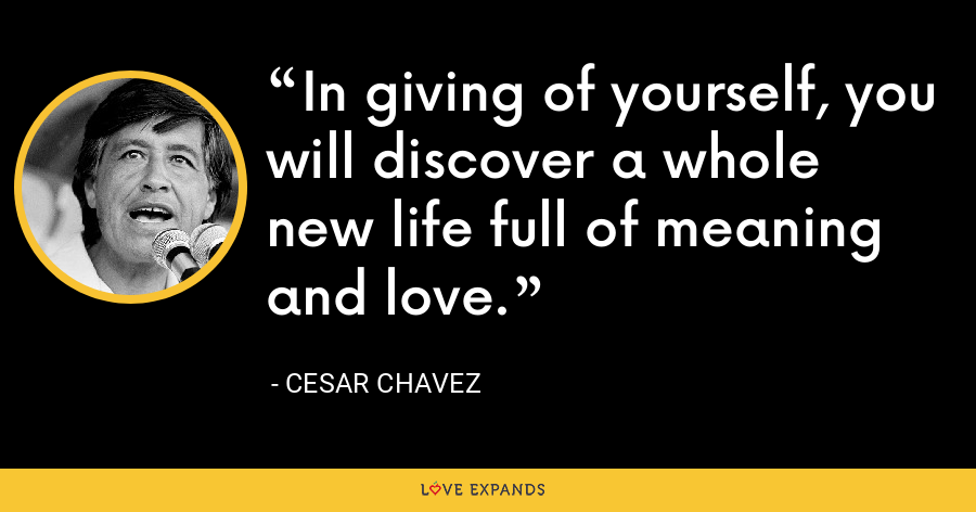 In giving of yourself, you will discover a whole new life full of meaning and love. - Cesar Chavez