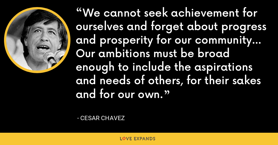 We cannot seek achievement for ourselves and forget about progress and prosperity for our community... Our ambitions must be broad enough to include the aspirations and needs of others, for their sakes and for our own. - Cesar Chavez