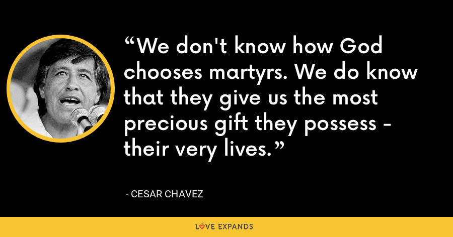 We don't know how God chooses martyrs. We do know that they give us the most precious gift they possess - their very lives. - Cesar Chavez