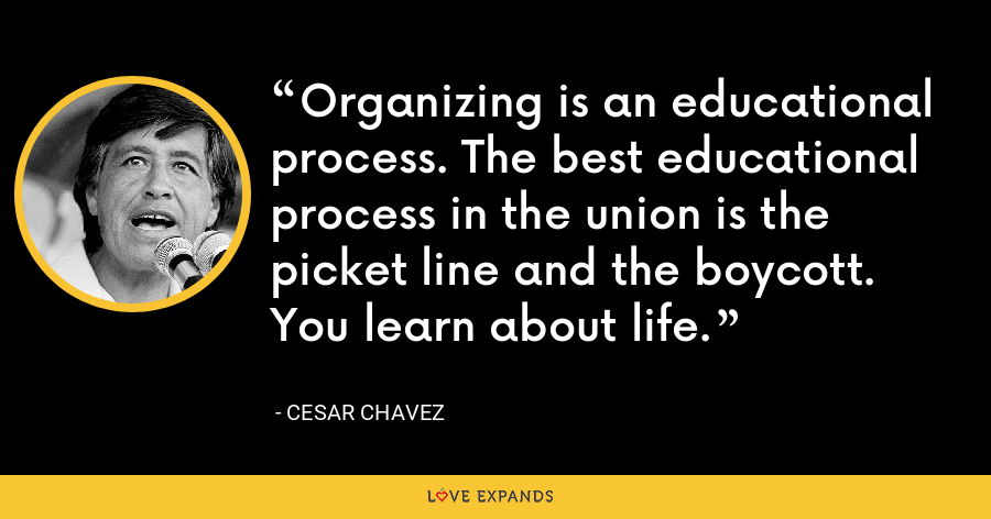 Organizing is an educational process. The best educational process in the union is the picket line and the boycott. You learn about life. - Cesar Chavez