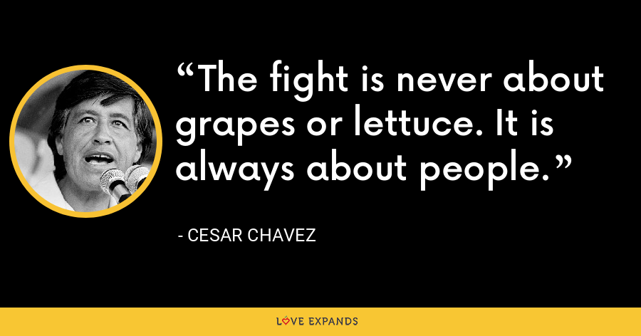 The fight is never about grapes or lettuce. It is always about people. - Cesar Chavez