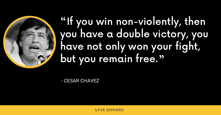 If you win non-violently, then you have a double victory, you have not only won your fight, but you remain free. - Cesar Chavez
