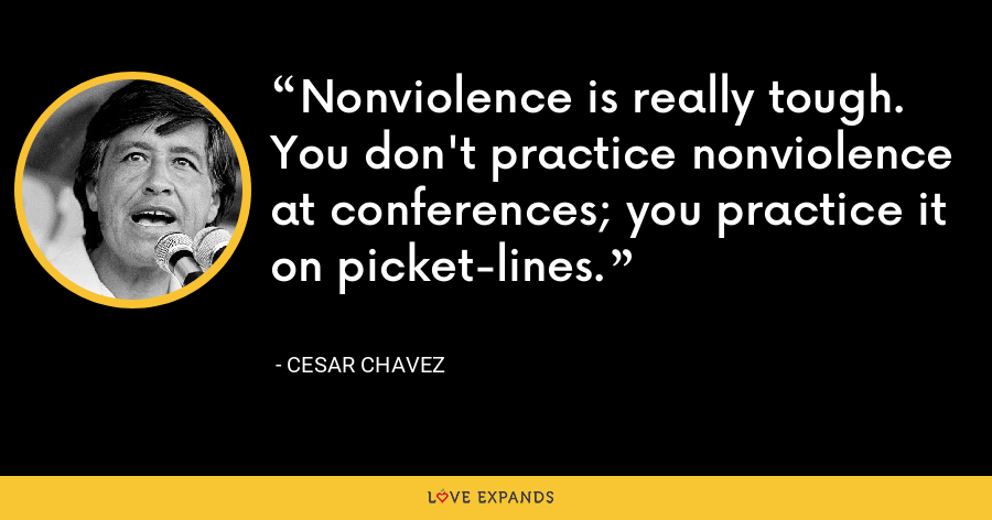 Nonviolence is really tough. You don't practice nonviolence at conferences; you practice it on picket-lines. - Cesar Chavez