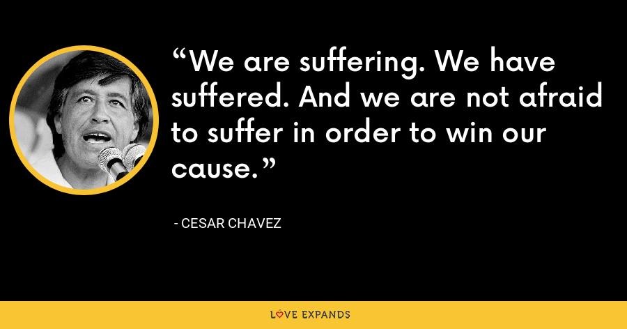 We are suffering. We have suffered. And we are not afraid to suffer in order to win our cause. - Cesar Chavez