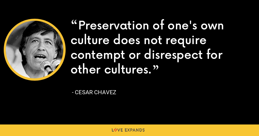 Preservation of one's own culture does not require contempt or disrespect for other cultures. - Cesar Chavez