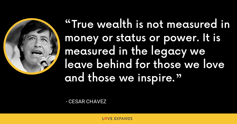 True wealth is not measured in money or status or power. It is measured in the legacy we leave behind for those we love and those we inspire. - Cesar Chavez