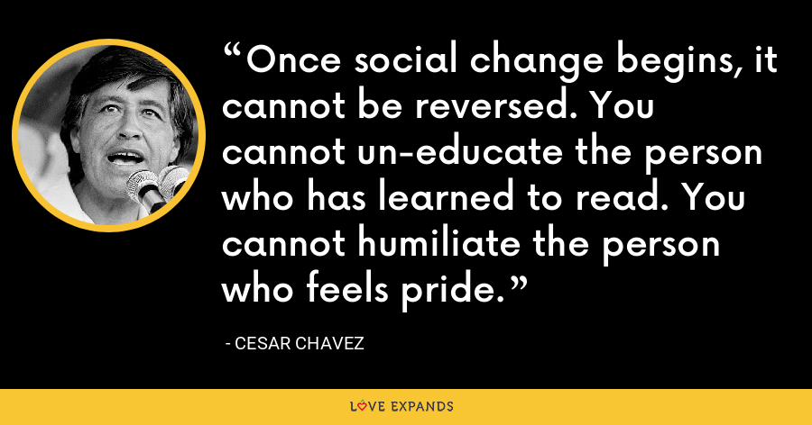 Once social change begins, it cannot be reversed. You cannot un-educate the person who has learned to read. You cannot humiliate the person who feels pride.  - Cesar Chavez