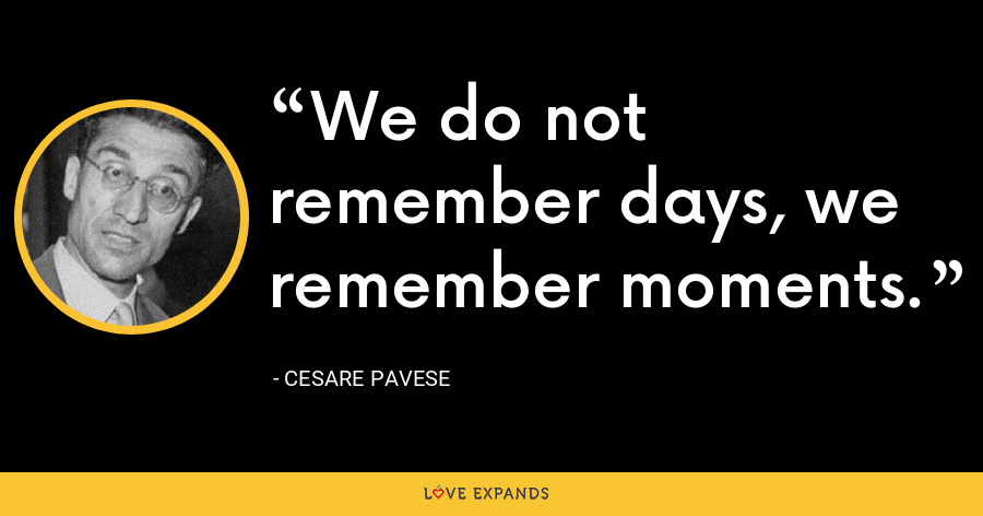 We do not remember days, we remember moments. - Cesare Pavese