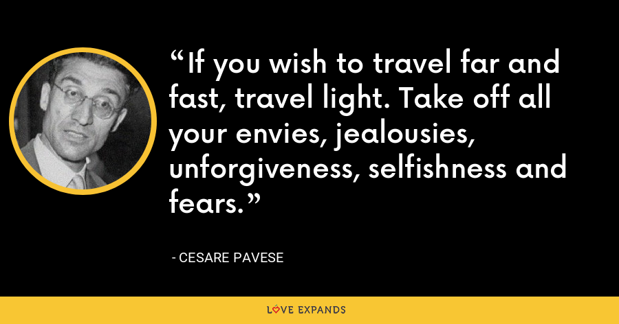 If you wish to travel far and fast, travel light. Take off all your envies, jealousies, unforgiveness, selfishness and fears. - Cesare Pavese